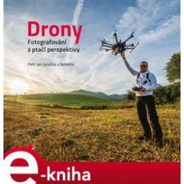 Drony - fotografování z ptačí perspektivy - kolektiv, Petr Jan Juračka